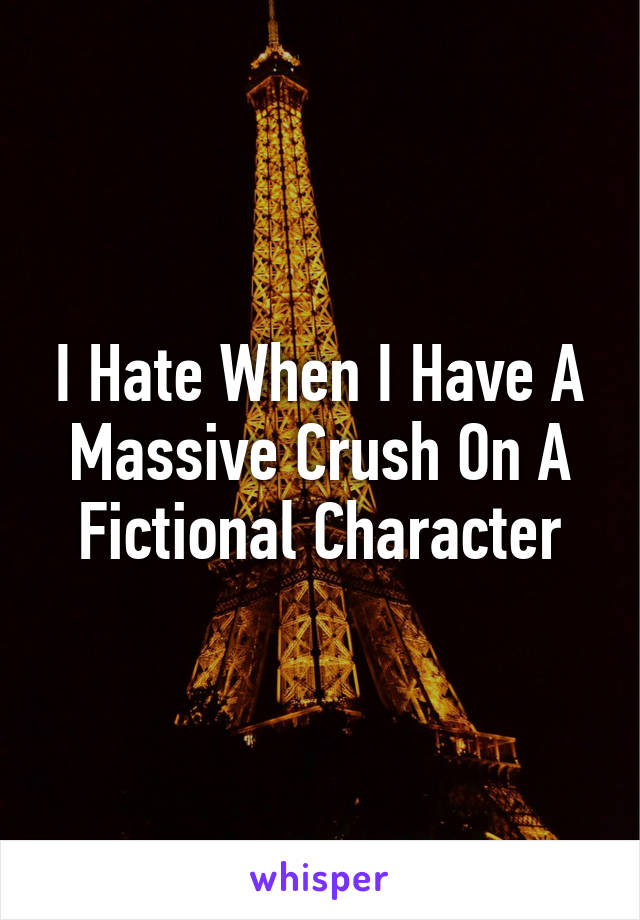I Hate When I Have A Massive Crush On A Fictional Character