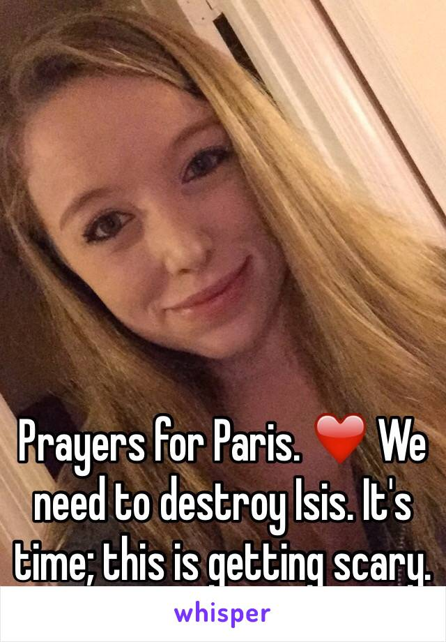 Prayers for Paris. ❤️ We need to destroy Isis. It's time; this is getting scary.