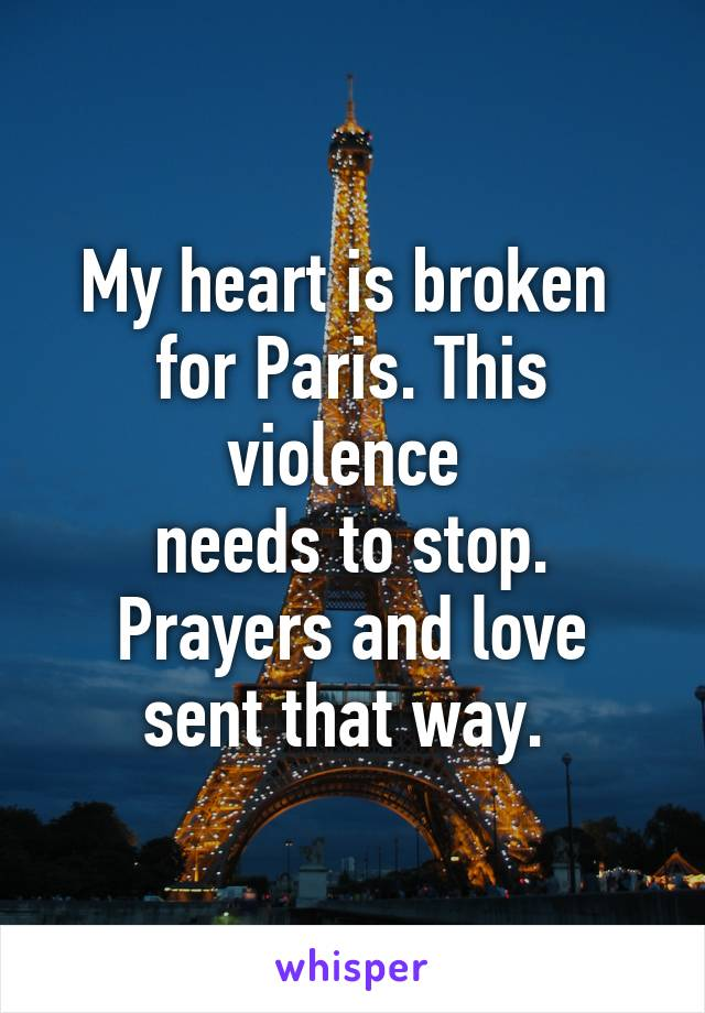 My heart is broken  for Paris. This violence  needs to stop. Prayers and love sent that way.