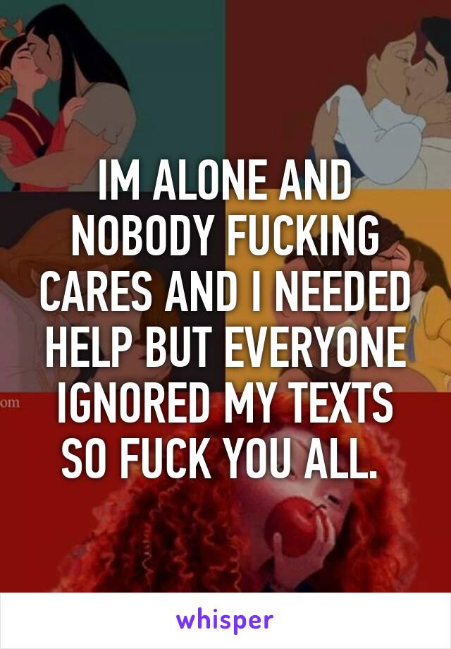IM ALONE AND NOBODY FUCKING CARES AND I NEEDED HELP BUT EVERYONE IGNORED MY TEXTS SO FUCK YOU ALL.
