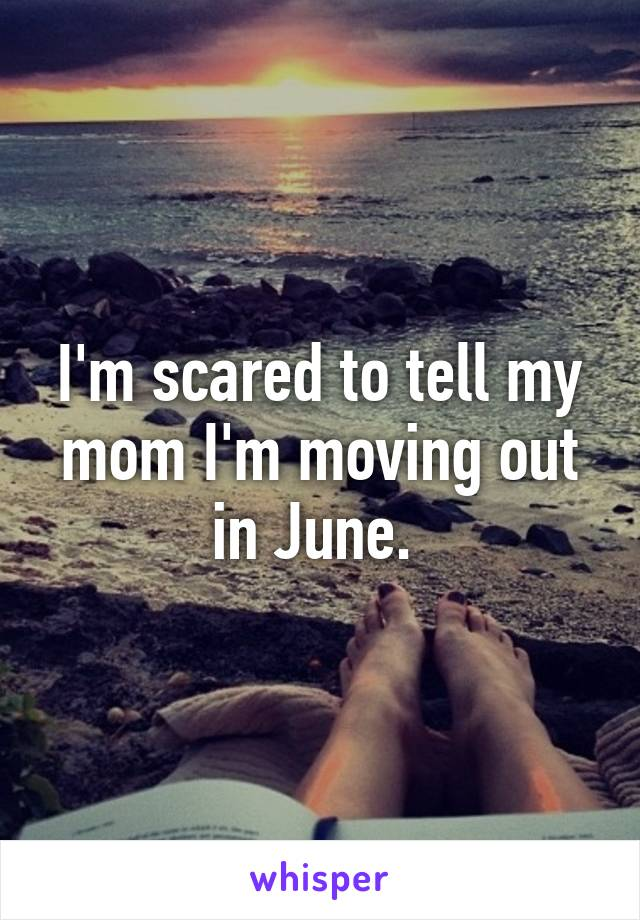 I'm scared to tell my mom I'm moving out in June.