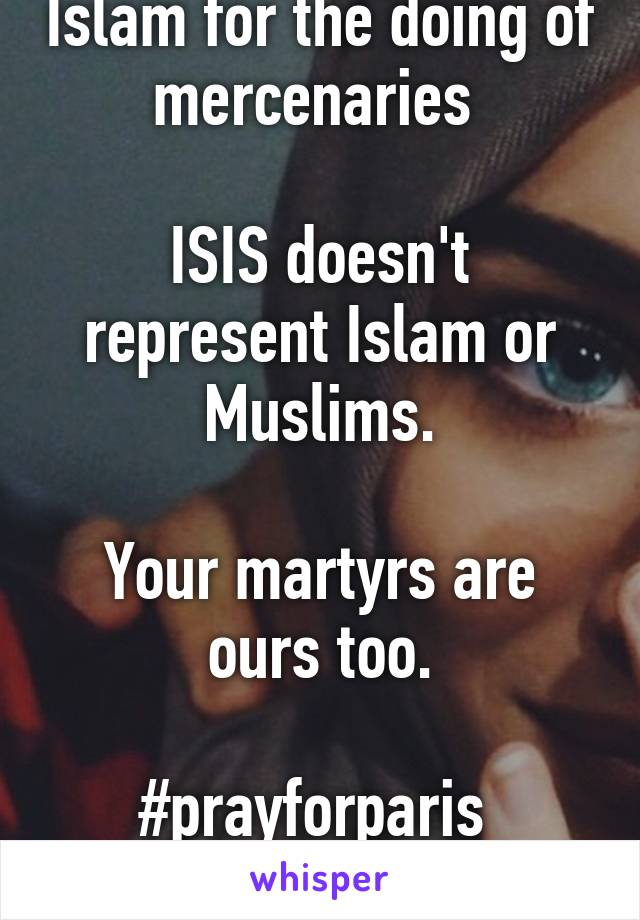 Please dont blame Islam for the doing of mercenaries   ISIS doesn't represent Islam or Muslims.  Your martyrs are ours too.  #prayforparis  #prayforbeirut  #f***Isis #peace