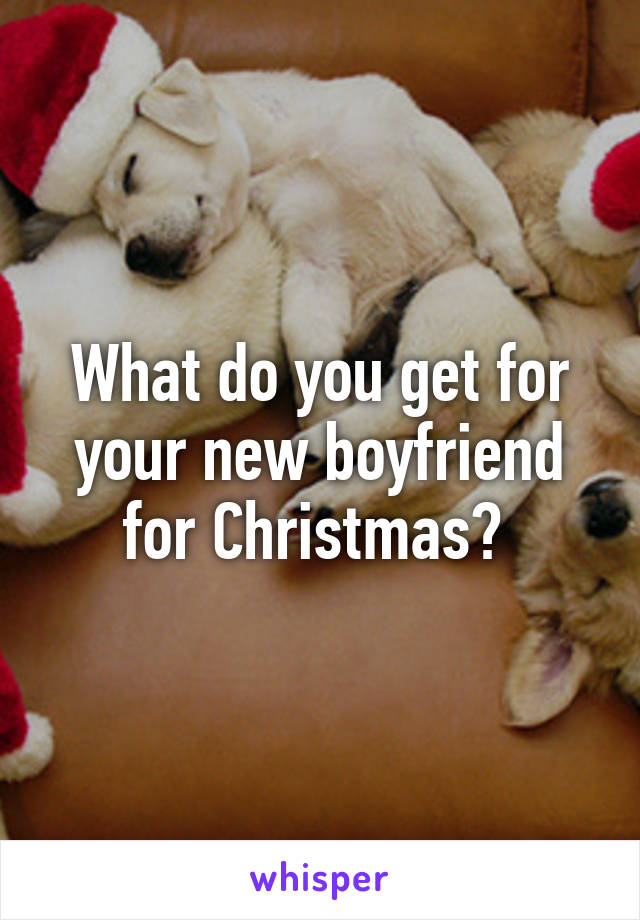 What do you get for your new boyfriend for Christmas?