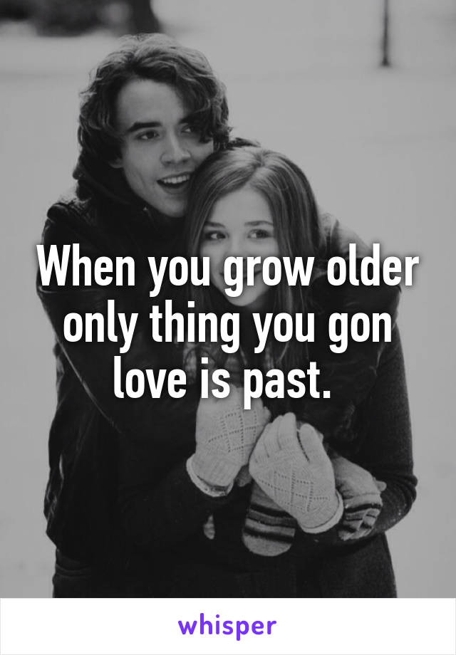 When you grow older only thing you gon love is past.