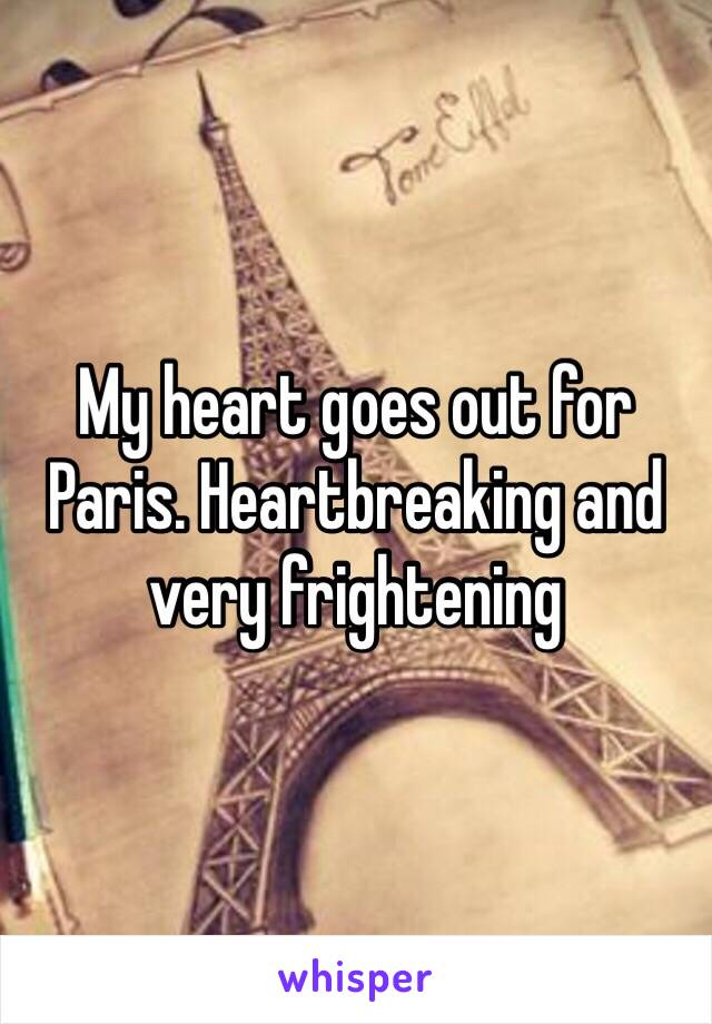My heart goes out for Paris. Heartbreaking and very frightening
