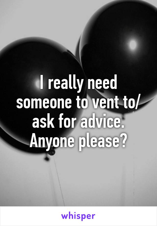 I really need someone to vent to/ ask for advice. Anyone please?