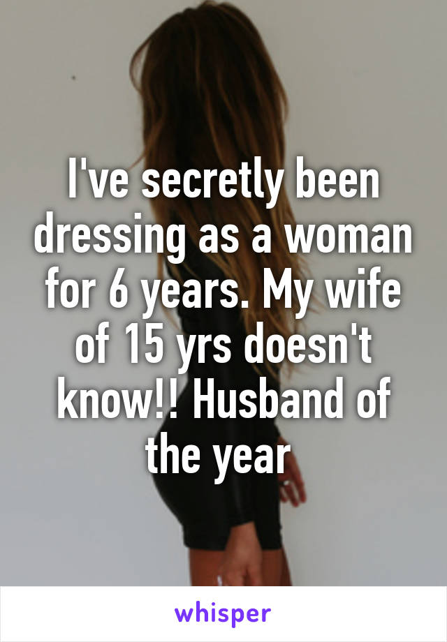 I've secretly been dressing as a woman for 6 years. My wife of 15 yrs doesn't know!! Husband of the year