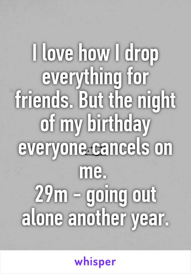 I love how I drop everything for friends. But the night of my birthday everyone cancels on me.  29m - going out alone another year.