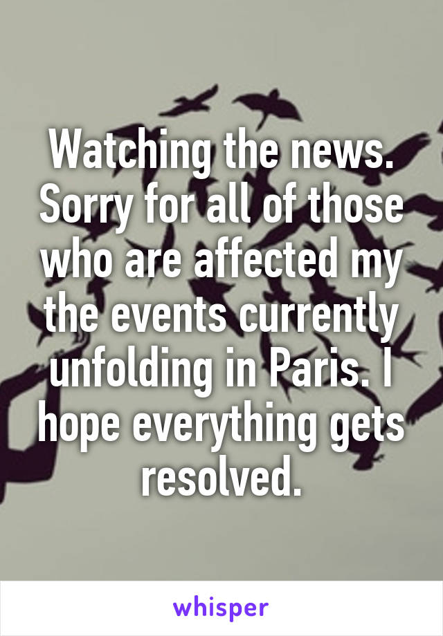Watching the news. Sorry for all of those who are affected my the events currently unfolding in Paris. I hope everything gets resolved.