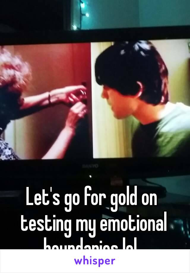 Let's go for gold on testing my emotional boundaries lol.