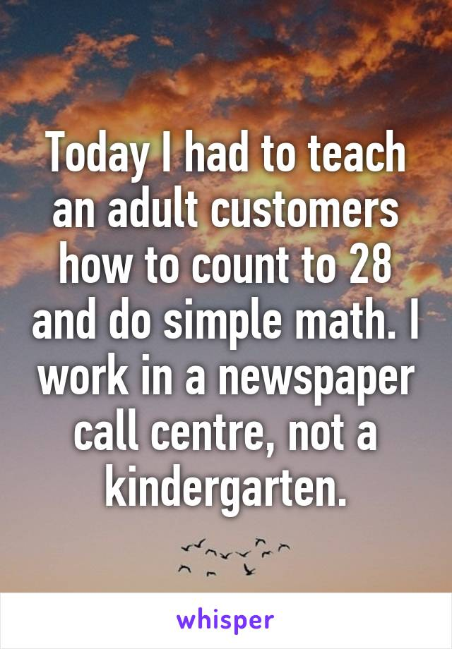 Today I had to teach an adult customers how to count to 28 and do simple math. I work in a newspaper call centre, not a kindergarten.