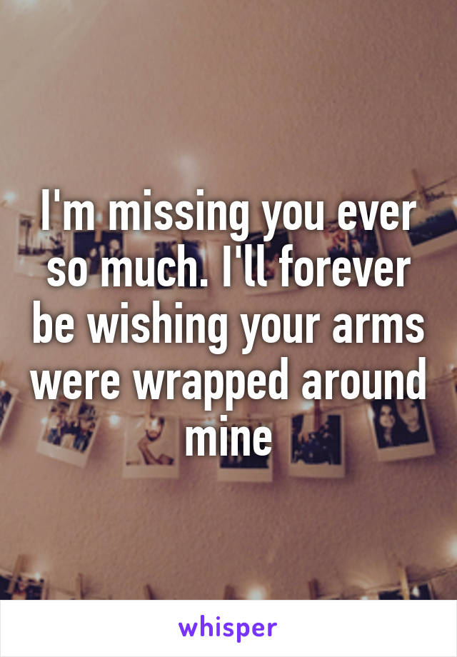 I'm missing you ever so much. I'll forever be wishing your arms were wrapped around mine