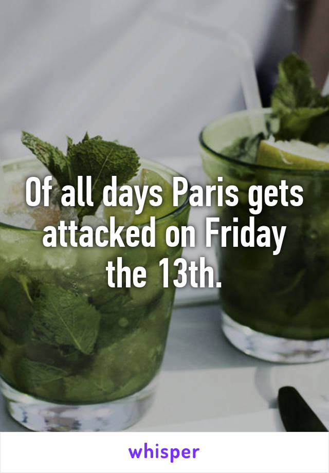 Of all days Paris gets attacked on Friday the 13th.