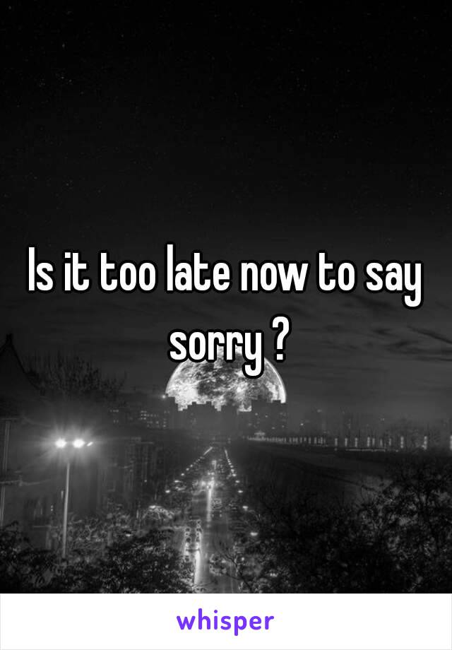 Is it too late now to say sorry ?
