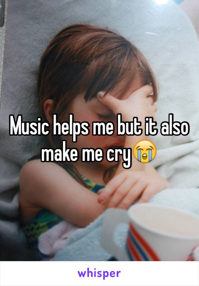 Music helps me but it also make me cry😭