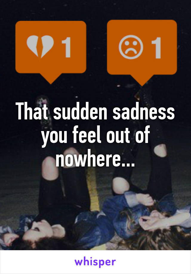 That sudden sadness you feel out of nowhere...