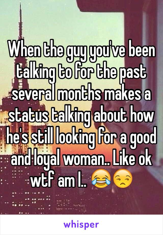 When the guy you've been talking to for the past several months makes a status talking about how he's still looking for a good and loyal woman.. Like ok wtf am I.. 😂😒