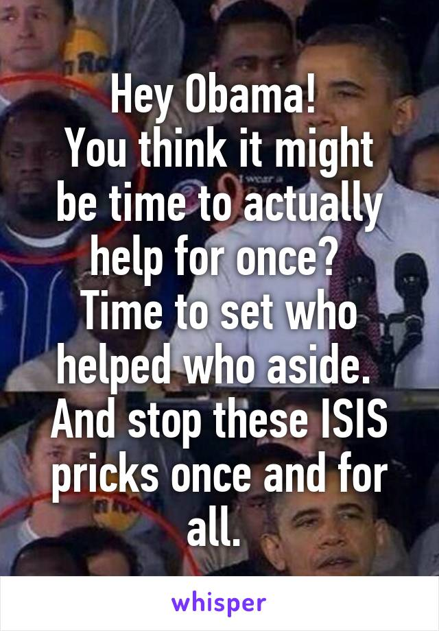 Hey Obama!  You think it might be time to actually help for once?  Time to set who helped who aside.  And stop these ISIS pricks once and for all.