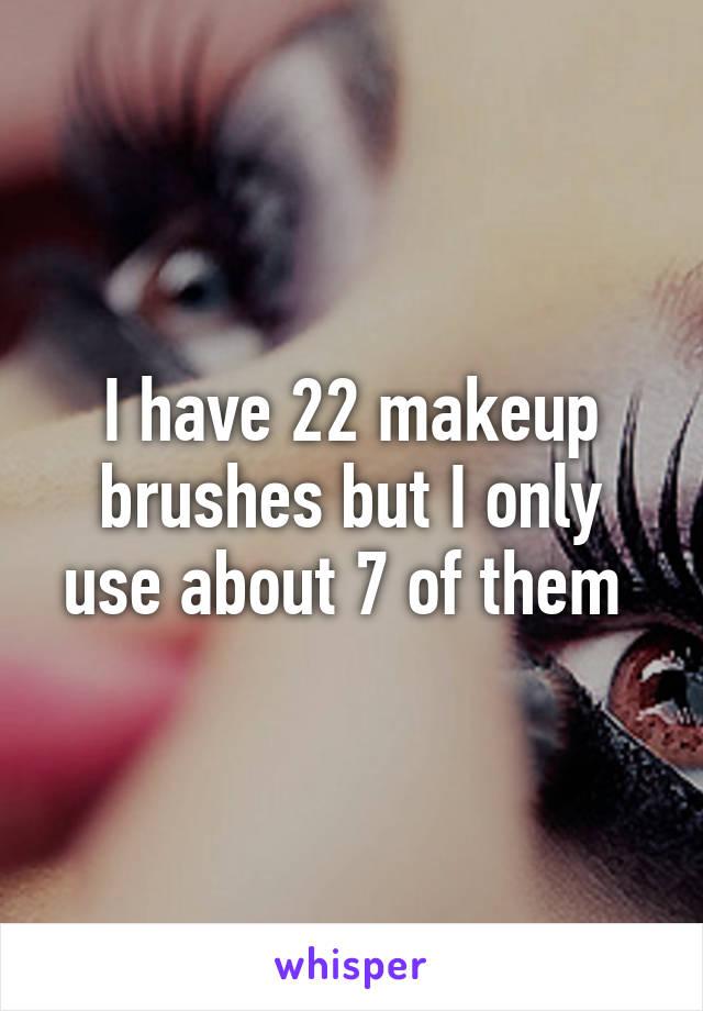 I have 22 makeup brushes but I only use about 7 of them