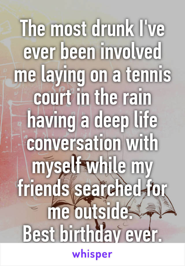 The most drunk I've ever been involved me laying on a tennis court in the rain having a deep life conversation with myself while my friends searched for me outside.  Best birthday ever.