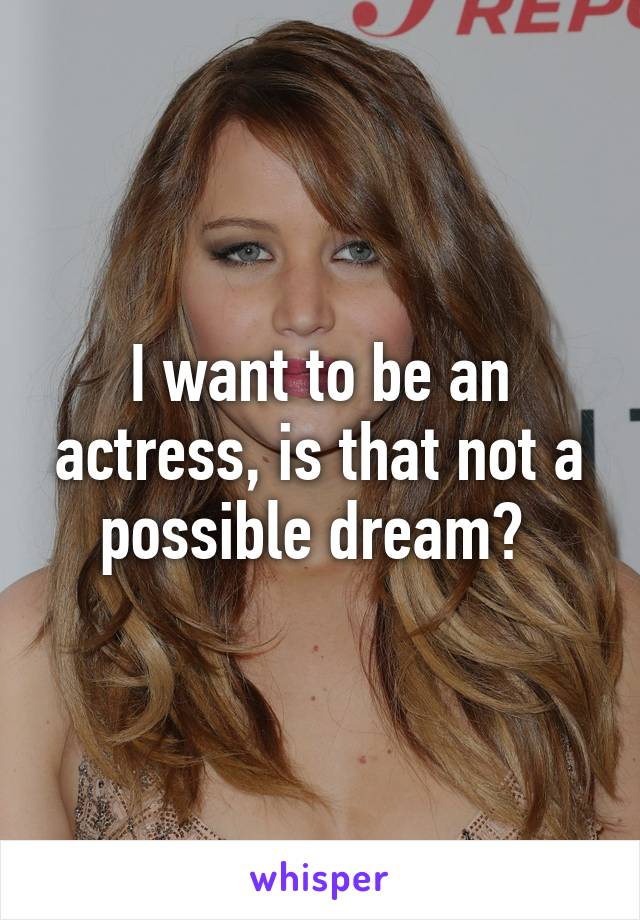 I want to be an actress, is that not a possible dream?