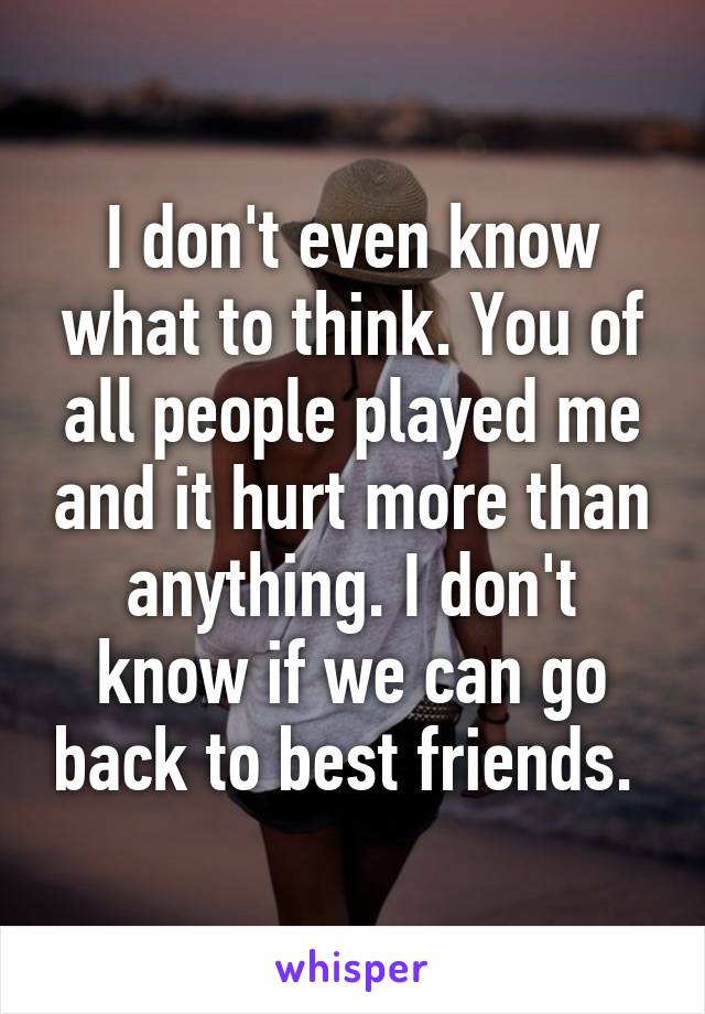 I don't even know what to think. You of all people played me and it hurt more than anything. I don't know if we can go back to best friends.