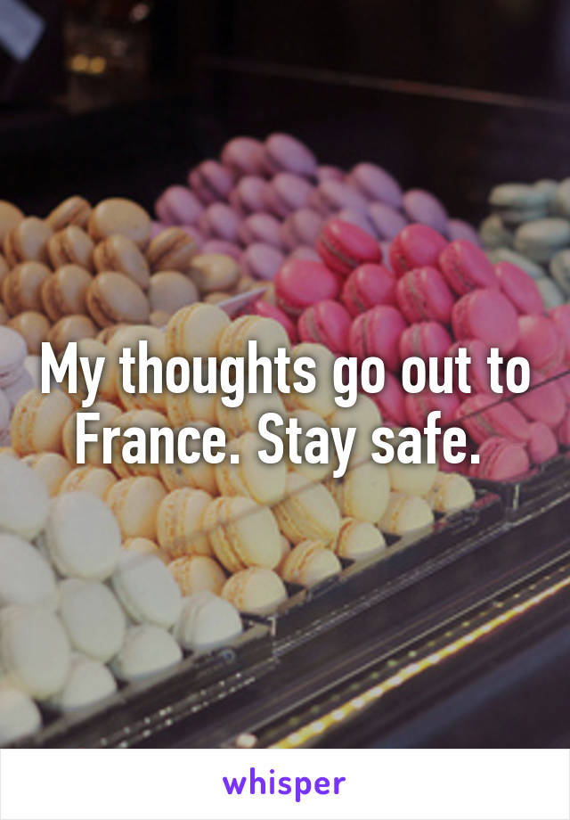 My thoughts go out to France. Stay safe.