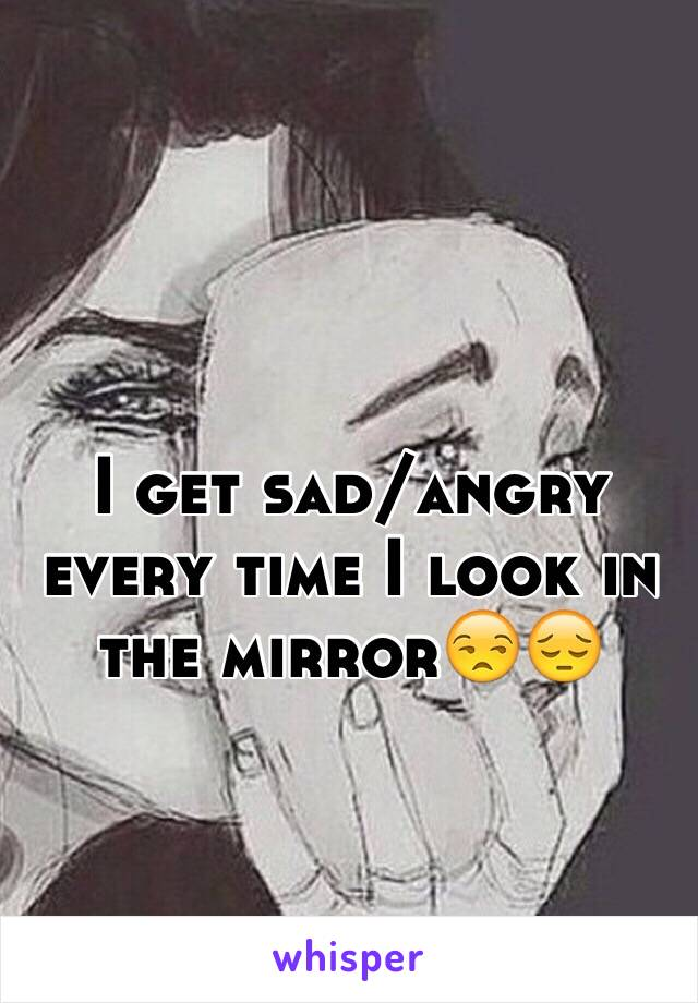 I get sad/angry every time I look in the mirror😒😔