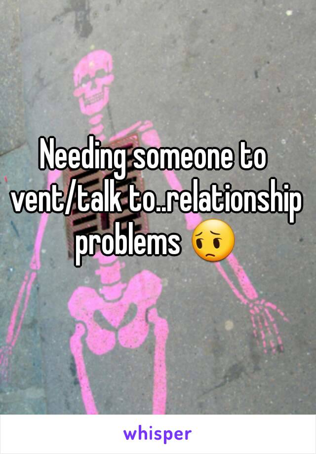 Needing someone to vent/talk to..relationship problems 😔