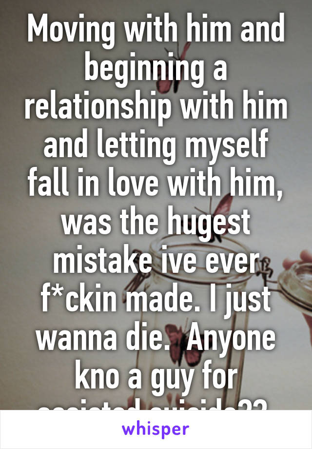 Moving with him and beginning a relationship with him and letting myself fall in love with him, was the hugest mistake ive ever f*ckin made. I just wanna die.  Anyone kno a guy for assisted suicide??