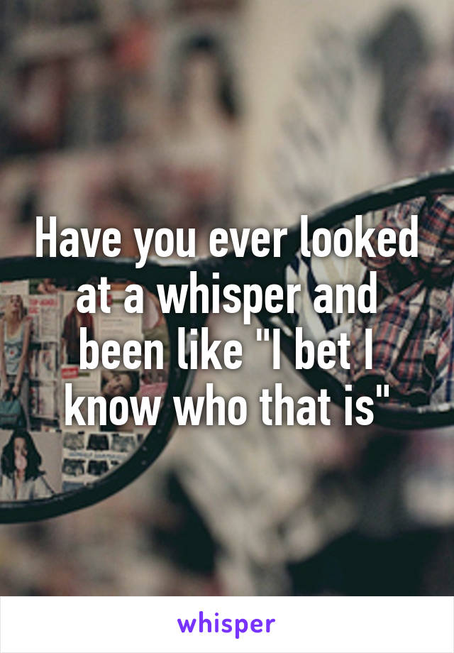 """Have you ever looked at a whisper and been like """"I bet I know who that is"""""""