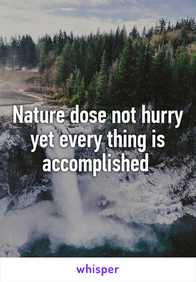 Nature dose not hurry yet every thing is accomplished