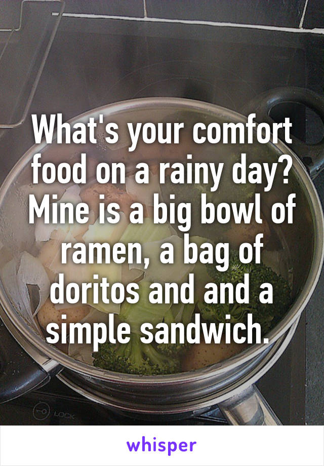 What's your comfort food on a rainy day? Mine is a big bowl of ramen, a bag of doritos and and a simple sandwich.