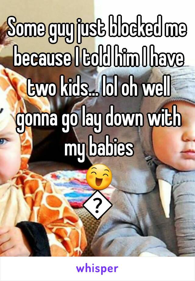 Some guy just blocked me because I told him I have two kids... lol oh well gonna go lay down with my babies 😄😊