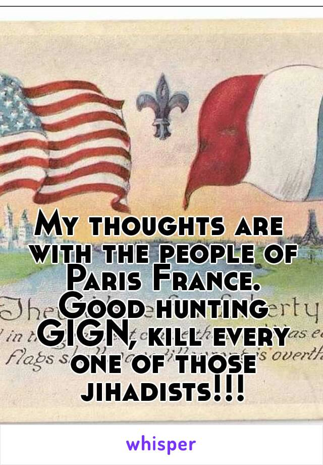 My thoughts are with the people of Paris France.  Good hunting GIGN, kill every one of those jihadists!!!