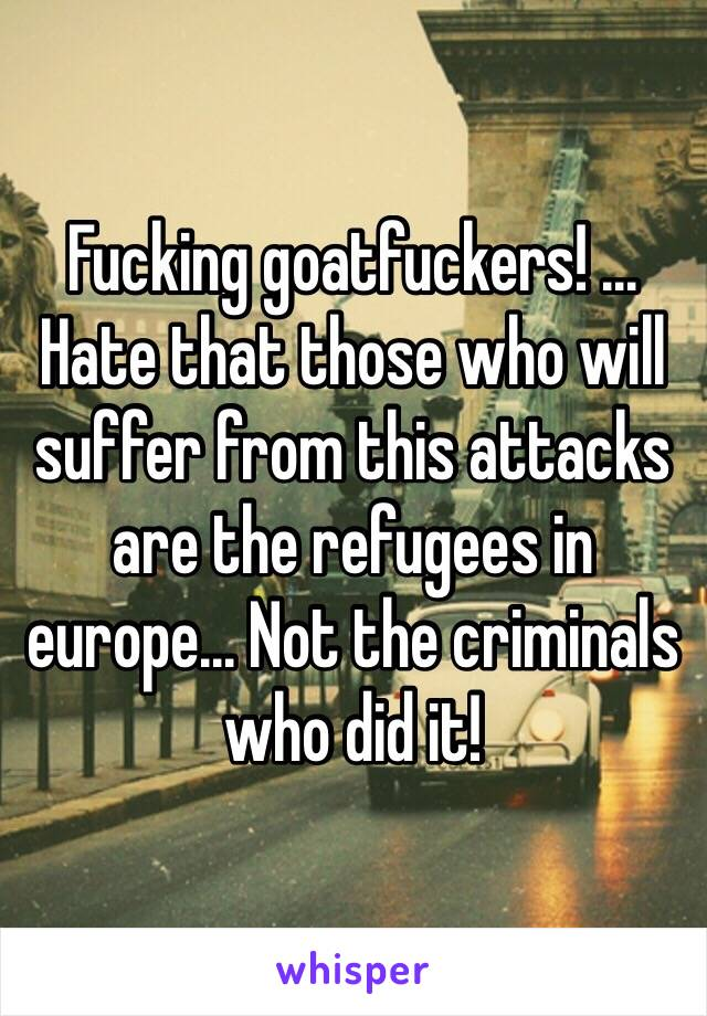Fucking goatfuckers! ... Hate that those who will suffer from this attacks are the refugees in europe... Not the criminals who did it!