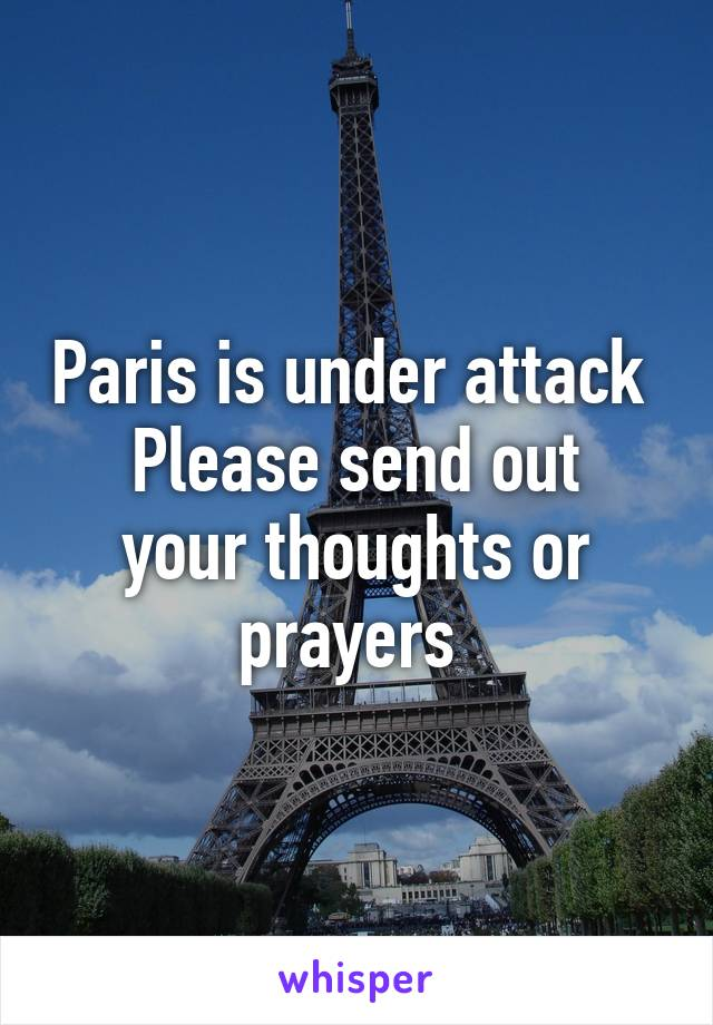 Paris is under attack  Please send out your thoughts or prayers
