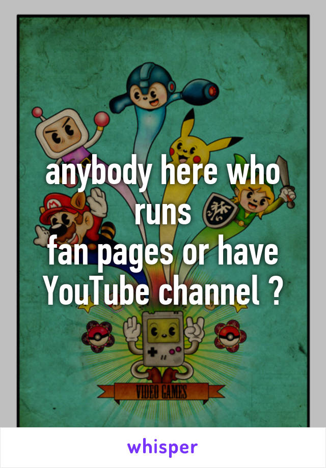 anybody here who runs fan pages or have YouTube channel ?