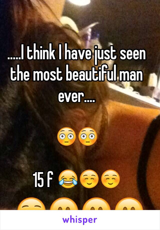 .....I think I have just seen the most beautiful man ever....   😳😳  15 f 😂☺️☺️