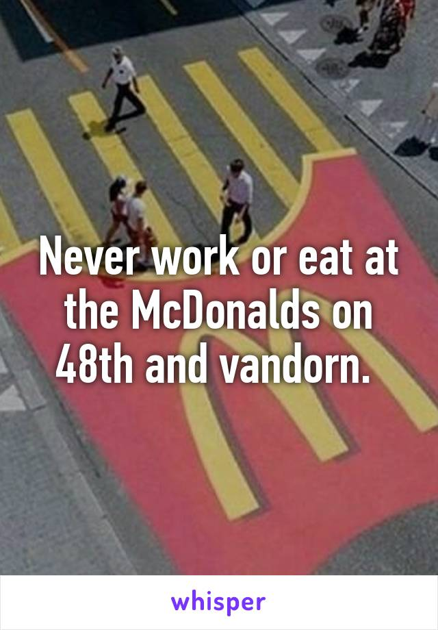 Never work or eat at the McDonalds on 48th and vandorn.