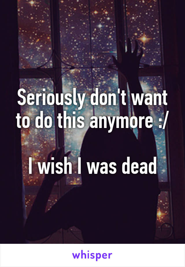 Seriously don't want to do this anymore :/  I wish I was dead