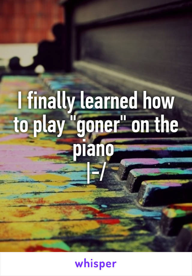 """I finally learned how to play """"goner"""" on the piano  