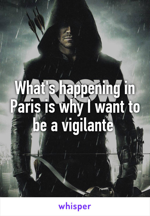 What's happening in Paris is why I want to be a vigilante