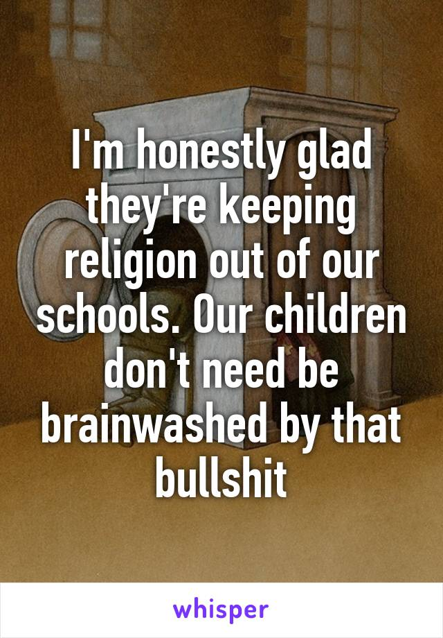 I'm honestly glad they're keeping religion out of our schools. Our children don't need be brainwashed by that bullshit