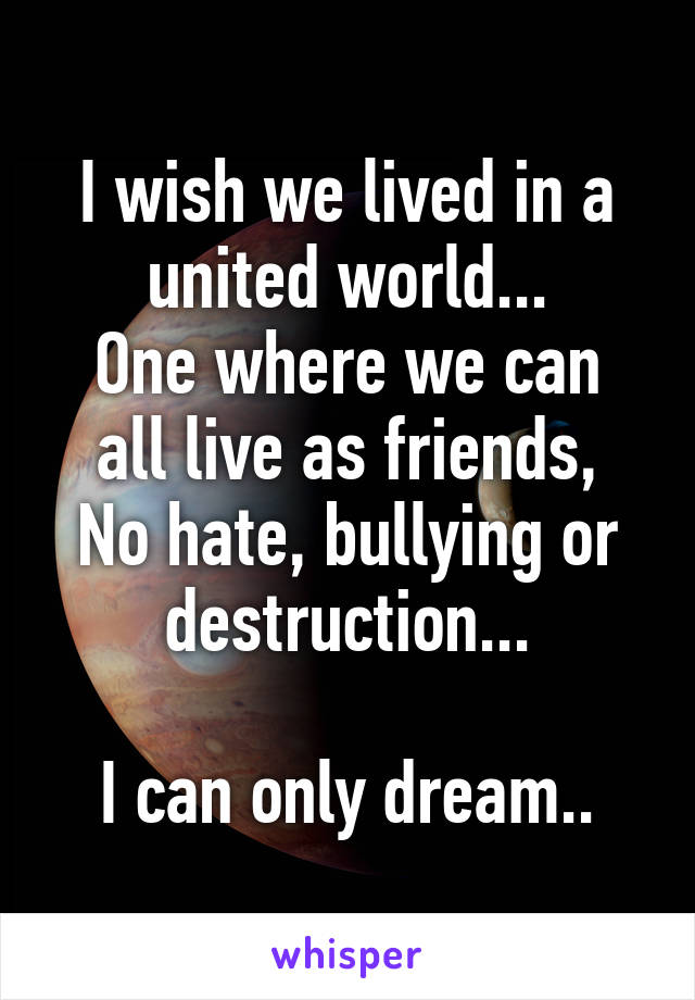 I wish we lived in a united world... One where we can all live as friends, No hate, bullying or destruction...  I can only dream..
