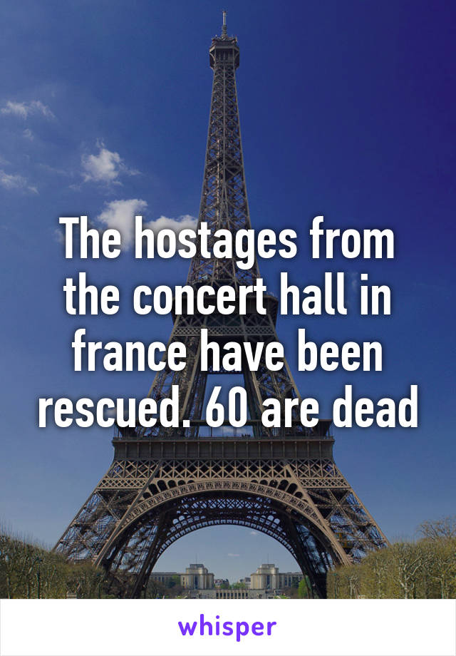 The hostages from the concert hall in france have been rescued. 60 are dead