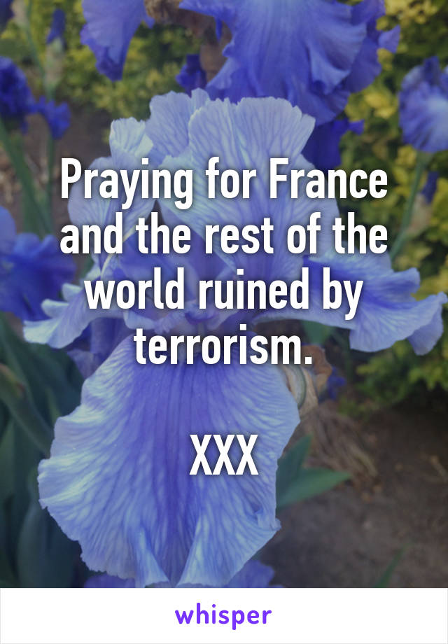 Praying for France and the rest of the world ruined by terrorism.  XXX