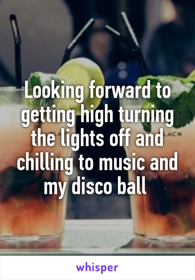 Looking forward to getting high turning the lights off and chilling to music and my disco ball