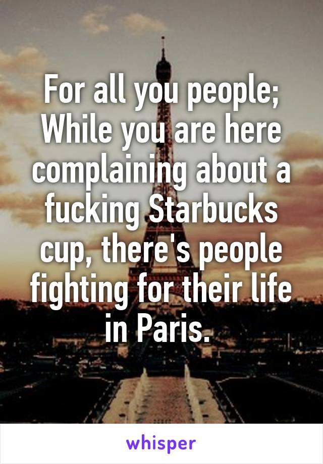 For all you people; While you are here complaining about a fucking Starbucks cup, there's people fighting for their life in Paris.