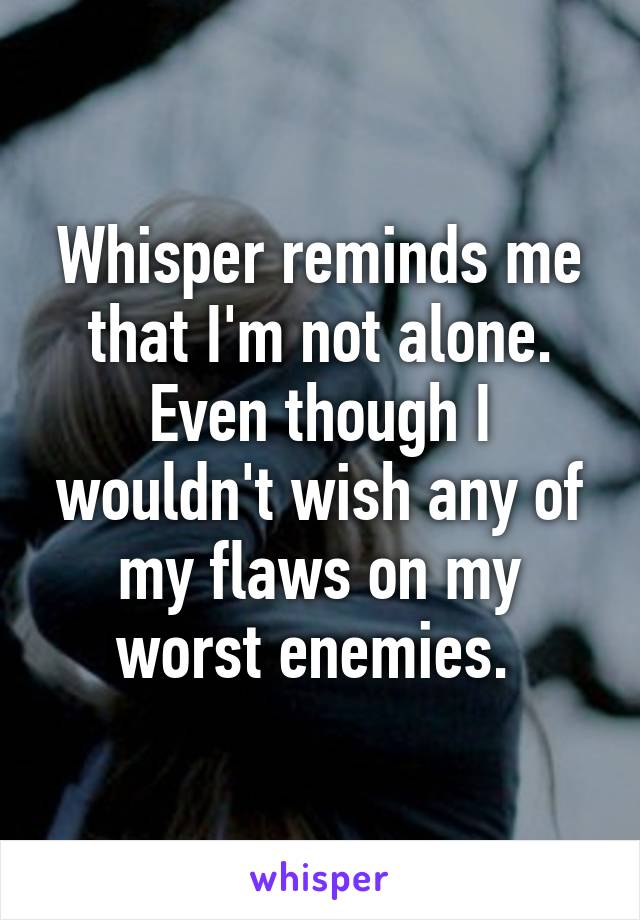 Whisper reminds me that I'm not alone. Even though I wouldn't wish any of my flaws on my worst enemies.